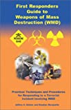 First Responders Guide to Weapons of Mass Destruction (WMD) : Practical Techniques and Procedures for Responding to a Terrorist Incident Involving WMD, Adams, Jeffrey A. and Marquette, Stephen, 1887056157
