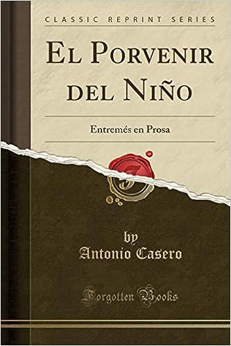 El Porvenir del Niño: Entremés en Prosa (Classic Reprint) (Spanish ...