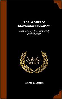 The Works of Alexander Hamilton: Political Essays [Etc., 1792-1804] Contents. Index
