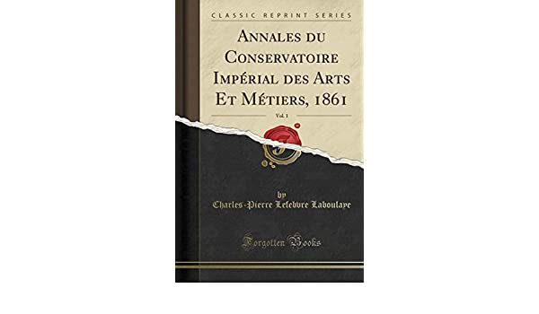 Annales Du Conservatoire Impérial Des Arts Et Métiers, 1861, Vol. 1 (Classic Reprint) (French Edition): Charles-Pierre Lefebvre Laboulaye: 9781390646016: ...