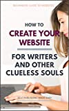 How to Create Your Website: For Writers and Other Clueless Souls (Self-Publishing Made Easy Book 3)