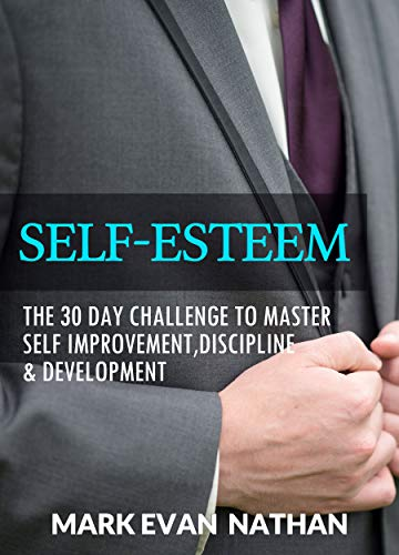 SELF-ESTEEM: The 30 Day Challenge To Master Self Improvement,Discipline & Development
