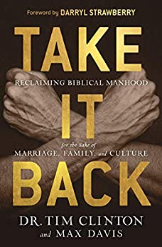 In Dr. Tim Clinton's New Book 'Take It Back' he Says Men 'Must Embrace God's True Definition of Manhood and Masculinity' in Order to Impact Culture–Starting With Their Families
