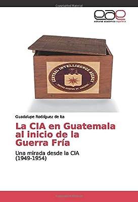 La CIA en Guatemala al inicio de la Guerra Fría: Una mirada desde ...