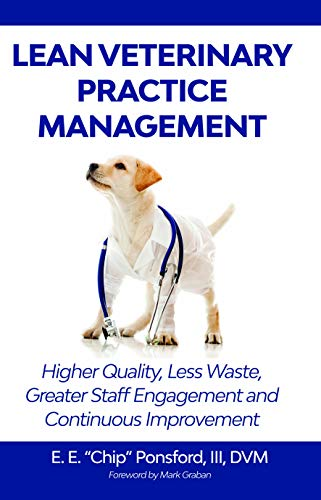 Lean Veterinary Practice Management: Higher Quality,  Less Waste, Better Resource Utilization and Continuous Improvement por Emanuel