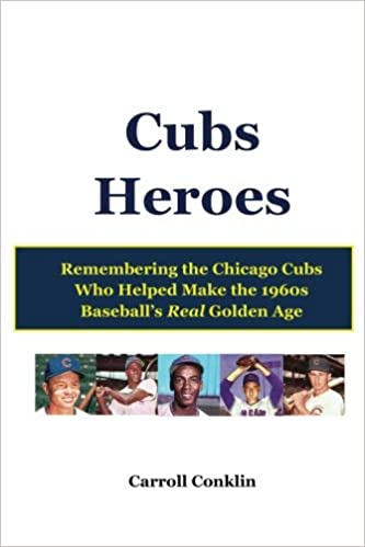 Cubs Heroes: Remembering the Chicago Cubs Who Helped Make the 1960s Baseball's Real Golden Age