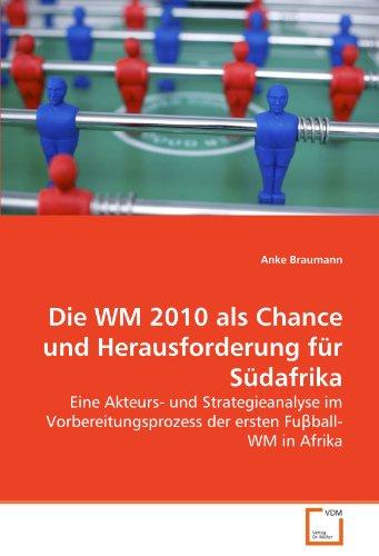 Die WM 2010 als Chance und Herausforderung fr Sdafrika: Eine Akteurs- und Strategieanalyse im Vorbereitungsprozess der ersten Fu?ball-WM in Afrika (German Edition)