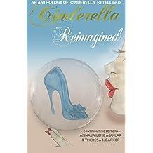 Cinderella Reimagined: An Anthology of Cinderella Retellings