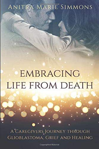 Embracing Life From Death: A Caregivers Journey Through Glioblastoma, Grief and Healing