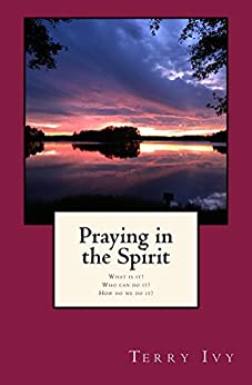 Praying in the Spirit: What is it? Who can do it? How do we do it? by [Ivy, Terry]