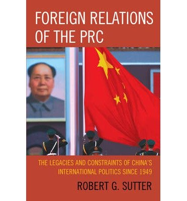 [ FOREIGN RELATIONS OF THE PRC: THE LEGACIES AND CONSTRAINTS OF CHINA'S INTERNATIONAL POLITICS SINCE 1949 ] By Sutter, Robert G ( Author) 2013 [ Paperback ]