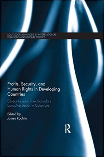 Profits, Security, and Human Rights in Developing Countries: Global Lessons from Canada's Extractive Sector in Colombia (Routledge Advances in International Relations and Global Politics)