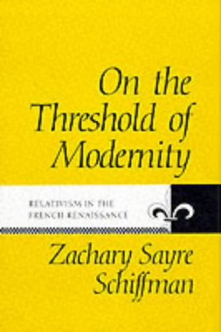 On the Threshold of Modernity: Relativism in the French Renaissance (The Johns Hopkins University Studies in Historical