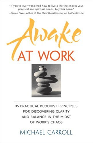 Awake At Work  35 Practical Buddhist Principles For Discovering Clarity And Balance In The Midst Of Work's Chaos