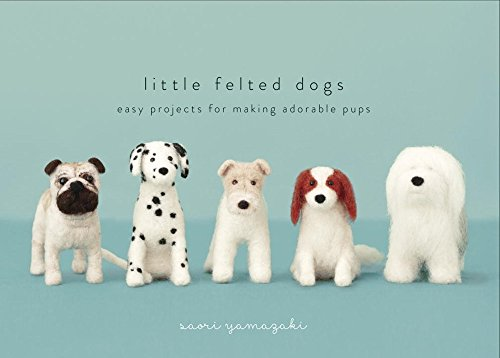 Needle Felted Dogs (Little Felted Dogs: Easy Projects for Making Adorable Needle Felted Pups)