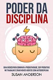 Poder Da Disciplina: Guia Básico Para Dominar A Produtividade, Ser Produtivo No Trabalho E Criar Novos Hábitos