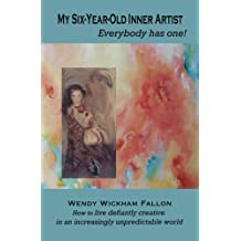 My Six-Year-Old Inner Artist, Everybody has one!: How to live defiantly creative in an increasingly unpredictable world