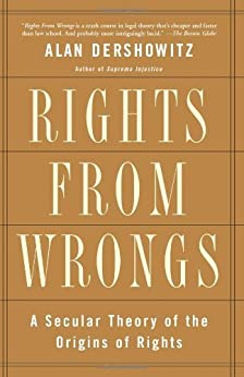 Rights from Wrongs: A Secular Theory of the Origins of Rights by [Dershowitz, Alan M.]