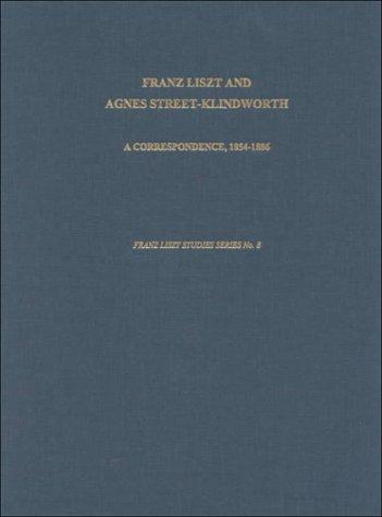 Franz Liszt And Agnes Street-Klindworth: A Correspondence (1854-1886) (Franz Liszt Studies Series)