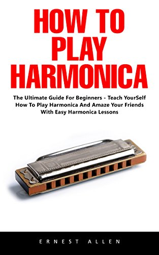 How To Play Harmonica: The Ultimate Guide For Beginners - Teach Yourself How to Play Harmonica and Amaze Your Friends with Easy Harmonica Lessons! by [Allen, Ernest]