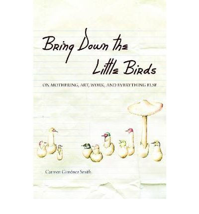 Read Online Bring Down the Little Birds: On Mothering, Art, Work and Everything Else (Camino del Sol: A Latina and Latino Literary (Paperback)) (Paperback) - Common pdf