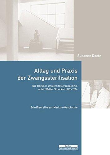 Alltag und Praxis der Zwangssterilisation: Die Berliner Universitätsfrauenklinik unter Walter Stoeckel 1942-1944