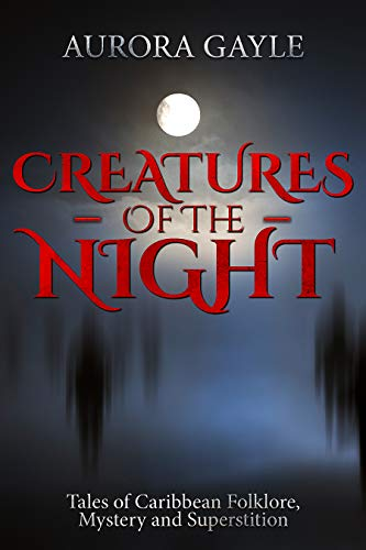 Creatures Of The Night: Tales Of Caribbean Folklore, Mystery & Superstition