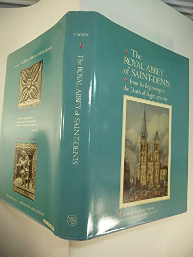 The Royal Abbey of Saint-Denis from Its Beginnings to the Death of Suger 475-1151 (Yale Publications in the History of Art)