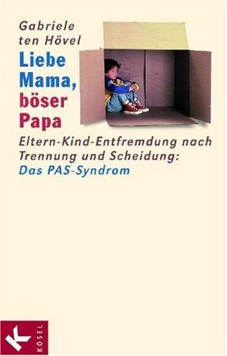 Liebe Mama, böser Papa. Eltern-Kind-Entfremdung nach Trennung und Scheidung: Das PAS-Syndrom