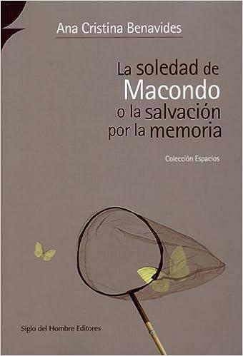 La Soledad De Macondo O La Salvacion Por La Memoria: Ana Cristina BENAVIDES: 9789586652766: Amazon.com: Books