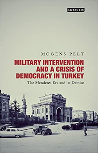 Military Intervention and a Crisis of Democracy in Turkey: The Menderes Era and its Demise (Library of Modern Turkey)