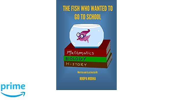 The Fish Who Wanted To Go To School: Roopa Modha