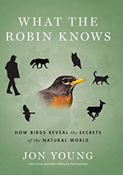 What the Robin Knows: How Birds Reveal the Secrets of the Natural World by [Young, Jon]