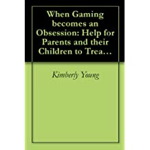 When Gaming becomes an Obsession: Help for Parents and their Children to Treat Online Gaming Addiction