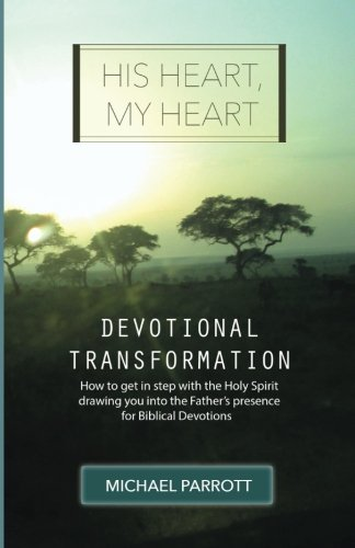 His Heart, My Heart - Devotional Transformation: How to get in step with the Holy Spirit drawing you into the Father's presence for Biblical Devotions