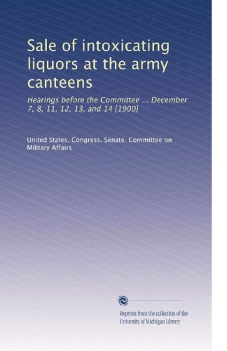 Sale of intoxicating liquors at the army canteens: Hearings before the Committee ... December 7, 8, 11, 12, 13, and 14 [1900]