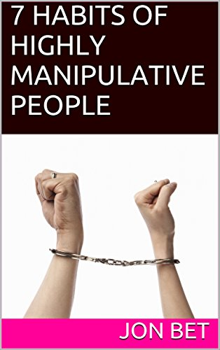7 HABITS OF HIGHLY MANIPULATIVE PEOPLE by [Bet, Jon]