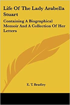 Book Life of the Lady Arabella Stuart: Containing a Biographical Memoir and a Collection of Her Letters by E T Bradley (2007-04-30)