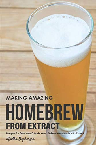 Making Amazing Homebrew from Extract: Recipes for Beer Your Friends Won't Believe Were Made with Extract by Martha Stephenson