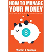How to Manage Your Money: Quick and Simple Money Management Strategies For All Ages, Build Wealth and Retire Rich In Today's Economy
