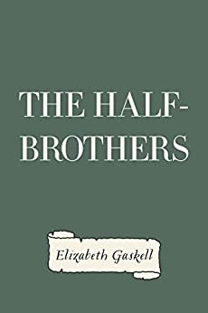 the half brothers by elizabeth gaskell essay And their father patrick, their mother maria and their brother branwell about their pets, their friends, the parsonage my fascination for elizabeth gaskell began with the bbc as they presented some of her elizabeth firth (3) elizabeth gaskell (46) ellen nussey (20) emily bronte.