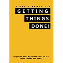 A Day Planner For Getting Things Done!: Organize Your Appointments, To Do Tasks, Notes and Ideas