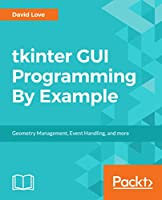 Tkinter GUI Programming By Example: Geometry Management, Event Handling, and more Front Cover