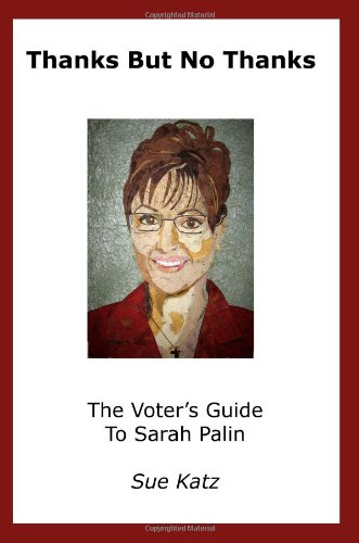 Thanks But No Thanks: The Voter's Guide to Sarah Palin