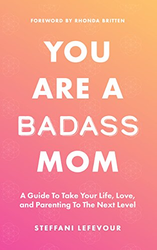 You Are A Badass Mom: A Guide to Take your Life, Love, and Parenting to the Next Level cover
