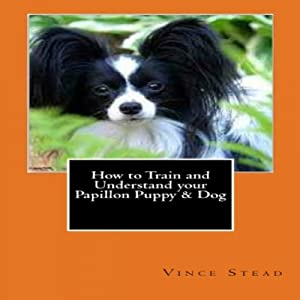 How to Train and Understand Your Papillon Puppy & Dog Audiobook