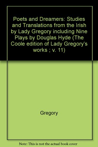 Poets and Dreamers: Studies and Translations from the Irish by Lady Gregory including Nine Plays by Douglas Hyde (The Coole Edition of the Collected Works of Lady Gregory)