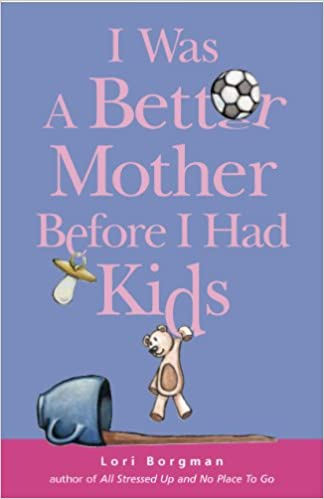 Free books on audio to download I Was a Better Mother Before I Had Kids by Lori Borgman (Suomalainen kirjallisuus) MOBI