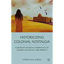 Historicizing Colonial Nostalgia: European Women's Narratives of Algeria and Kenya 1900-Present