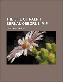 The Life of Ralph Bernal Osborne, M.p.